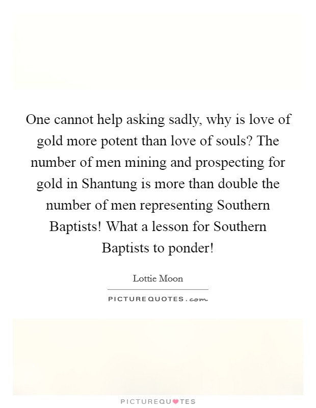 One cannot help asking sadly, why is love of gold more potent than love of souls? The number of men mining and prospecting for gold in Shantung is more than double the number of men representing Southern Baptists! What a lesson for Southern Baptists to ponder! Picture Quote #1