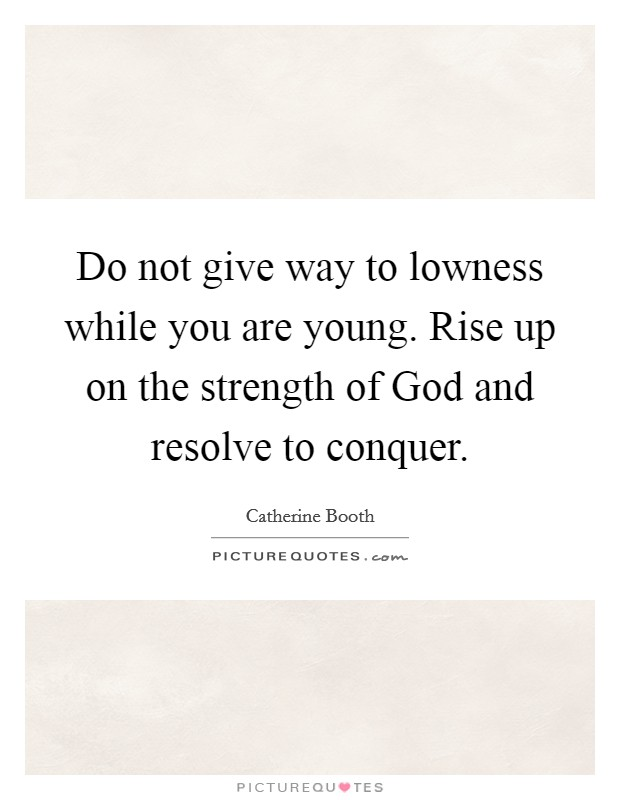Do not give way to lowness while you are young. Rise up on the strength of God and resolve to conquer Picture Quote #1