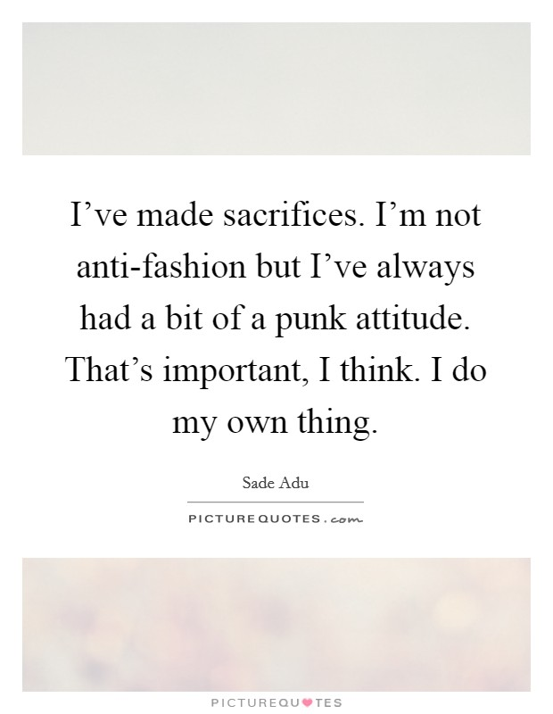 I've made sacrifices. I'm not anti-fashion but I've always had a bit of a punk attitude. That's important, I think. I do my own thing Picture Quote #1