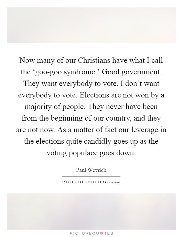 Now many of our Christians have what I call the 'goo-goo syndrome.' Good government. They want everybody to vote. I don't want everybody to vote. Elections are not won by a majority of people. They never have been from the beginning of our country, and they are not now. As a matter of fact our leverage in the elections quite candidly goes up as the voting populace goes down Picture Quote #1