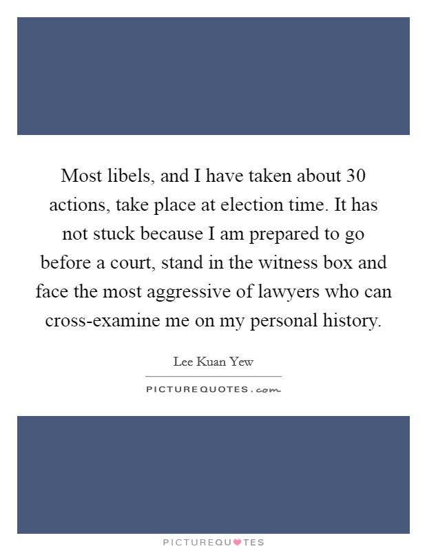 Most libels, and I have taken about 30 actions, take place at election time. It has not stuck because I am prepared to go before a court, stand in the witness box and face the most aggressive of lawyers who can cross-examine me on my personal history Picture Quote #1