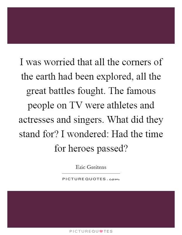 I was worried that all the corners of the earth had been explored, all the great battles fought. The famous people on TV were athletes and actresses and singers. What did they stand for? I wondered: Had the time for heroes passed? Picture Quote #1