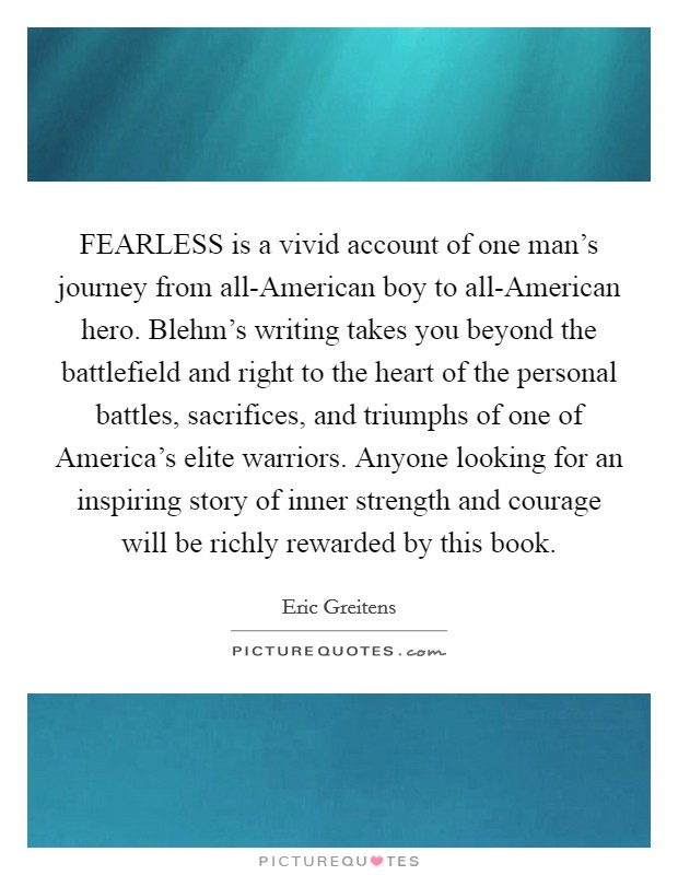 FEARLESS is a vivid account of one man's journey from all-American boy to all-American hero. Blehm's writing takes you beyond the battlefield and right to the heart of the personal battles, sacrifices, and triumphs of one of America's elite warriors. Anyone looking for an inspiring story of inner strength and courage will be richly rewarded by this book Picture Quote #1