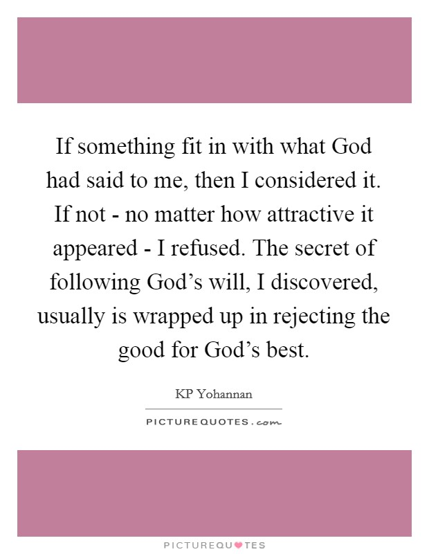 If something fit in with what God had said to me, then I considered it. If not - no matter how attractive it appeared - I refused. The secret of following God's will, I discovered, usually is wrapped up in rejecting the good for God's best Picture Quote #1