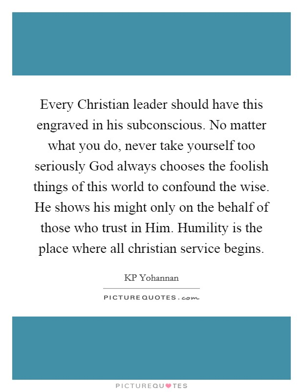 Every Christian leader should have this engraved in his subconscious. No matter what you do, never take yourself too seriously God always chooses the foolish things of this world to confound the wise. He shows his might only on the behalf of those who trust in Him. Humility is the place where all christian service begins Picture Quote #1