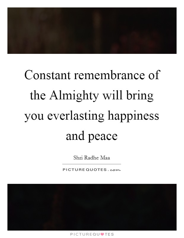 Constant remembrance of the Almighty will bring you everlasting happiness and peace Picture Quote #1