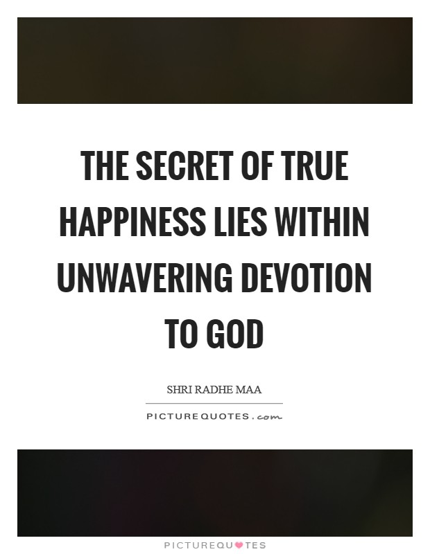 The secret of true happiness lies within unwavering devotion to God Picture Quote #1
