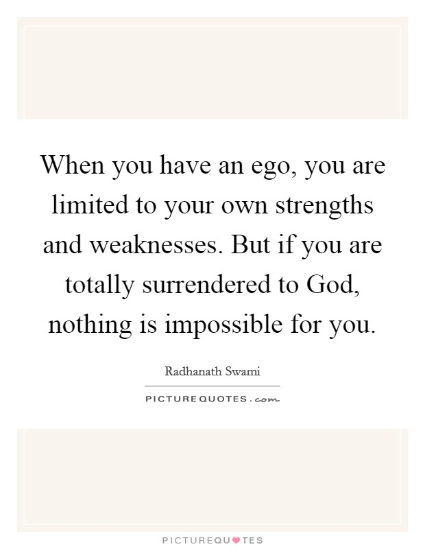 When you have an ego, you are limited to your own strengths and weaknesses. But if you are totally surrendered to God, nothing is impossible for you Picture Quote #1