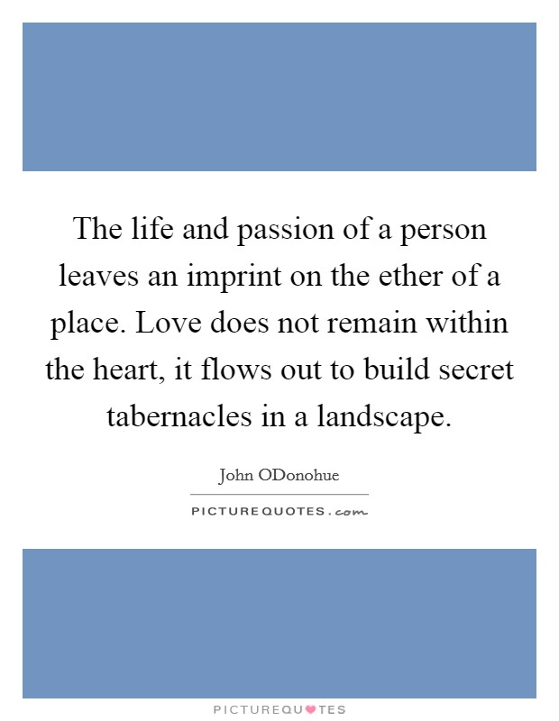 The life and passion of a person leaves an imprint on the ether of a place. Love does not remain within the heart, it flows out to build secret tabernacles in a landscape Picture Quote #1