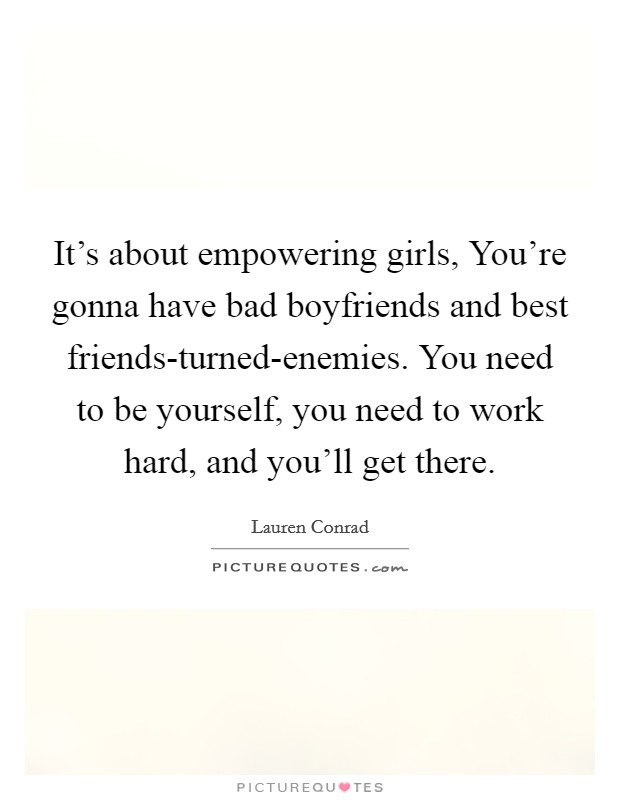 It's about empowering girls, You're gonna have bad boyfriends and best friends-turned-enemies. You need to be yourself, you need to work hard, and you'll get there Picture Quote #1