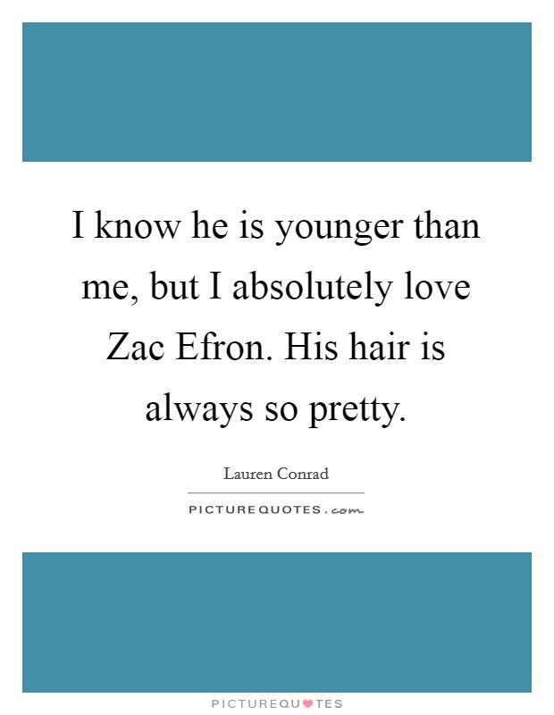 I know he is younger than me, but I absolutely love Zac Efron. His hair is always so pretty Picture Quote #1