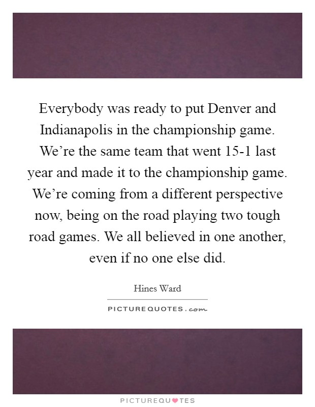 Everybody was ready to put Denver and Indianapolis in the championship game. We're the same team that went 15-1 last year and made it to the championship game. We're coming from a different perspective now, being on the road playing two tough road games. We all believed in one another, even if no one else did Picture Quote #1