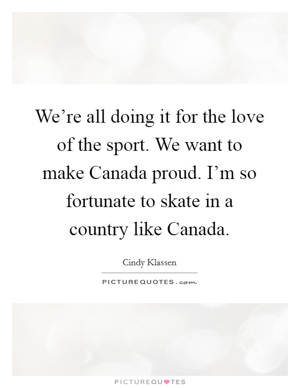 We're all doing it for the love of the sport. We want to make Canada proud. I'm so fortunate to skate in a country like Canada Picture Quote #1