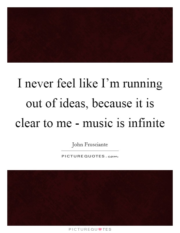 I never feel like I'm running out of ideas, because it is clear to me - music is infinite Picture Quote #1