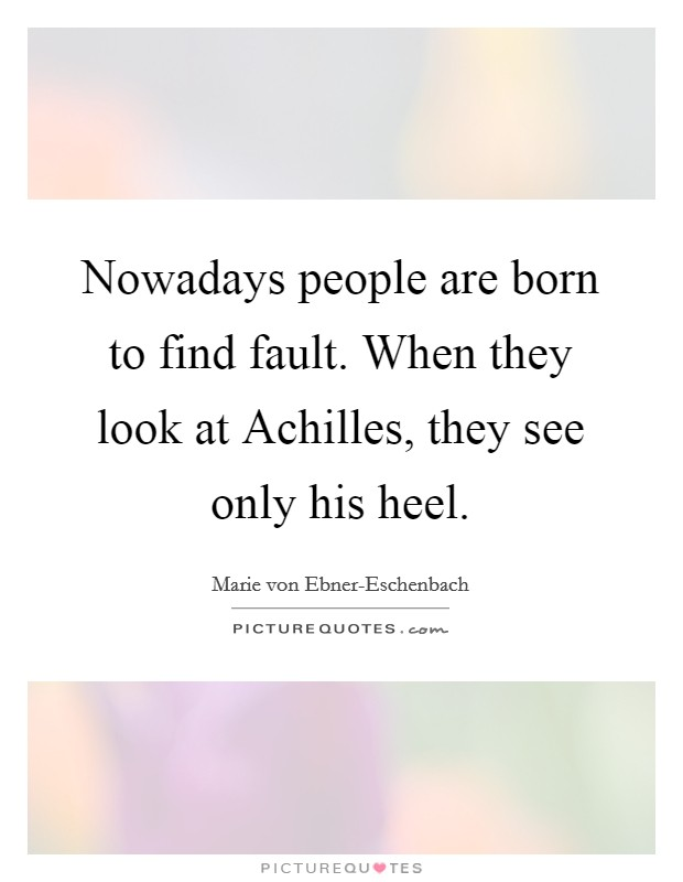 Nowadays people are born to find fault. When they look at Achilles, they see only his heel Picture Quote #1