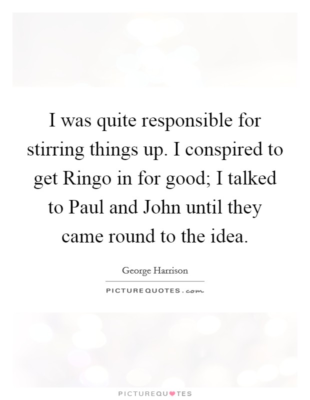 I was quite responsible for stirring things up. I conspired to get Ringo in for good; I talked to Paul and John until they came round to the idea Picture Quote #1