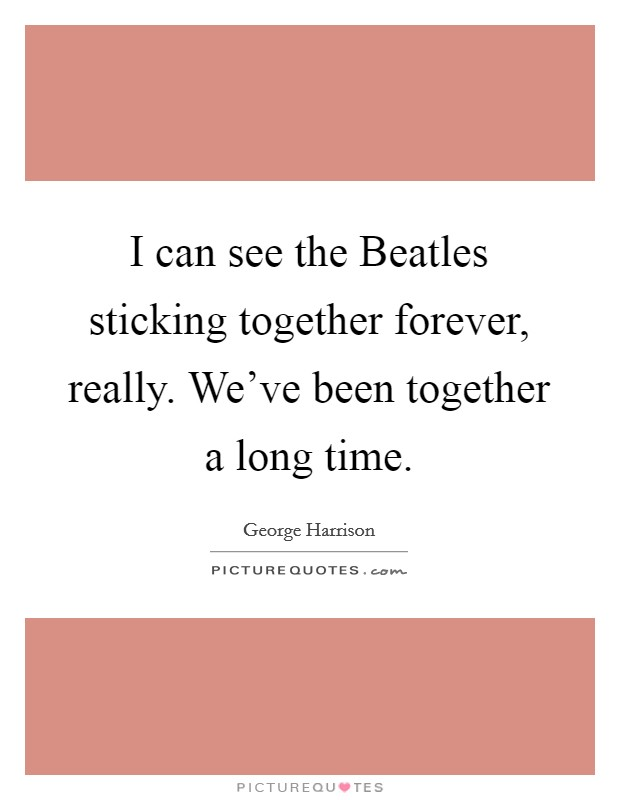 I can see the Beatles sticking together forever, really. We've been together a long time Picture Quote #1