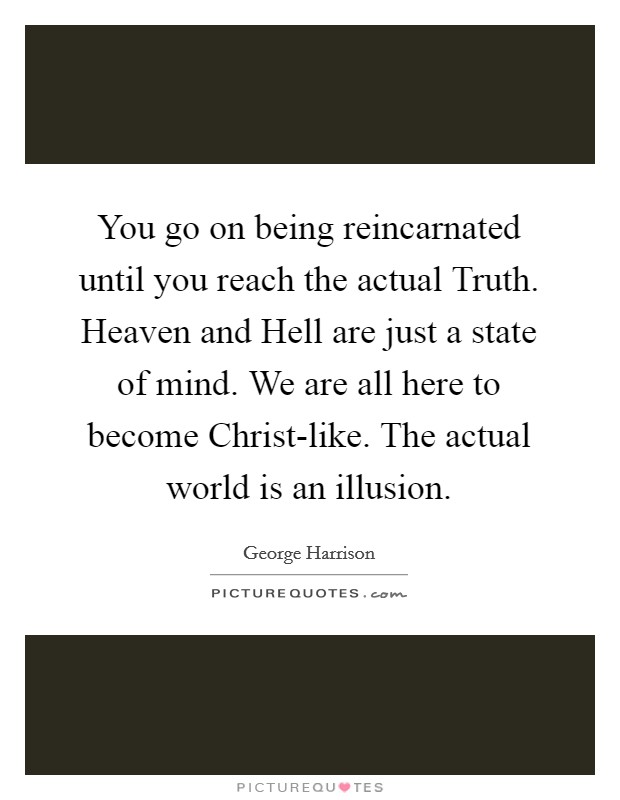 You go on being reincarnated until you reach the actual Truth. Heaven and Hell are just a state of mind. We are all here to become Christ-like. The actual world is an illusion Picture Quote #1