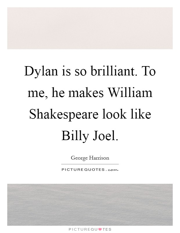 Dylan is so brilliant. To me, he makes William Shakespeare look like Billy Joel Picture Quote #1