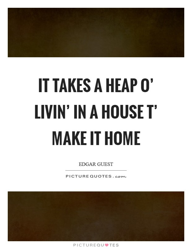 It takes a heap o' livin' in a house t' make it home Picture Quote #1