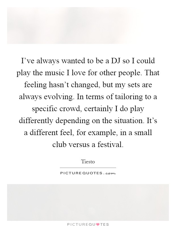 I've always wanted to be a DJ so I could play the music I love for other people. That feeling hasn't changed, but my sets are always evolving. In terms of tailoring to a specific crowd, certainly I do play differently depending on the situation. It's a different feel, for example, in a small club versus a festival Picture Quote #1