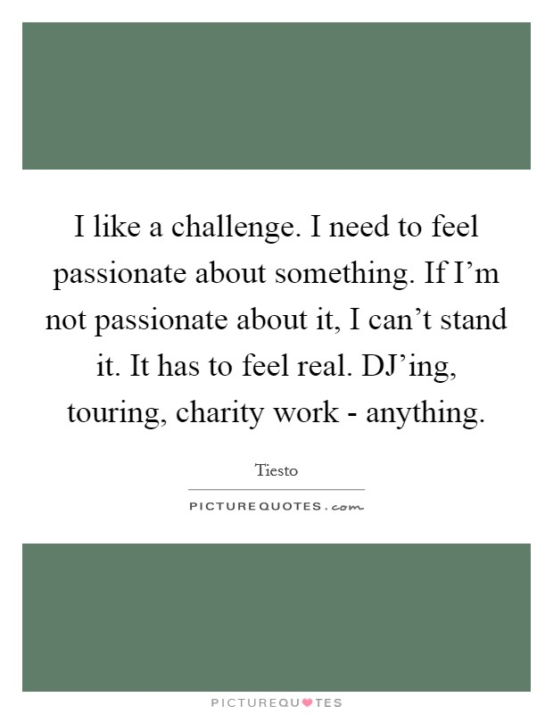 I like a challenge. I need to feel passionate about something. If I'm not passionate about it, I can't stand it. It has to feel real. DJ'ing, touring, charity work - anything Picture Quote #1