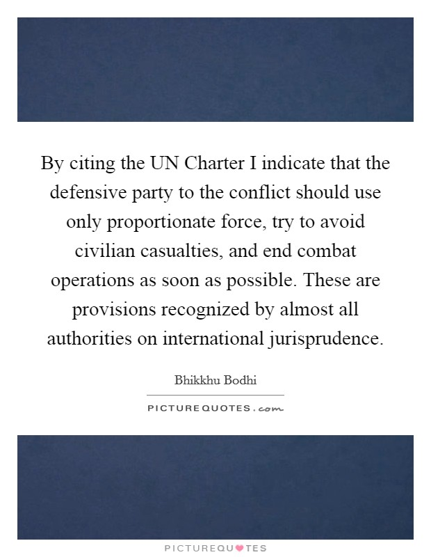 By citing the UN Charter I indicate that the defensive party to the conflict should use only proportionate force, try to avoid civilian casualties, and end combat operations as soon as possible. These are provisions recognized by almost all authorities on international jurisprudence Picture Quote #1