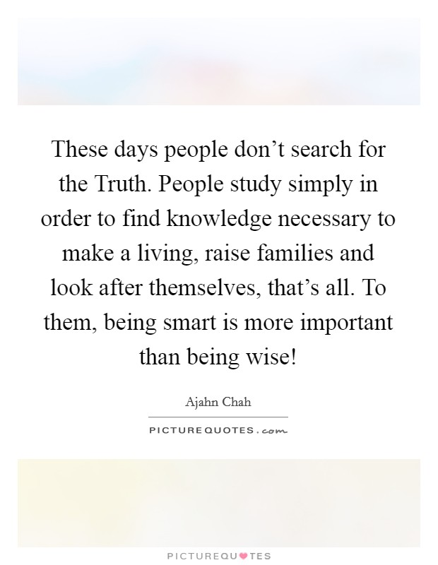 These days people don't search for the Truth. People study simply in order to find knowledge necessary to make a living, raise families and look after themselves, that's all. To them, being smart is more important than being wise! Picture Quote #1