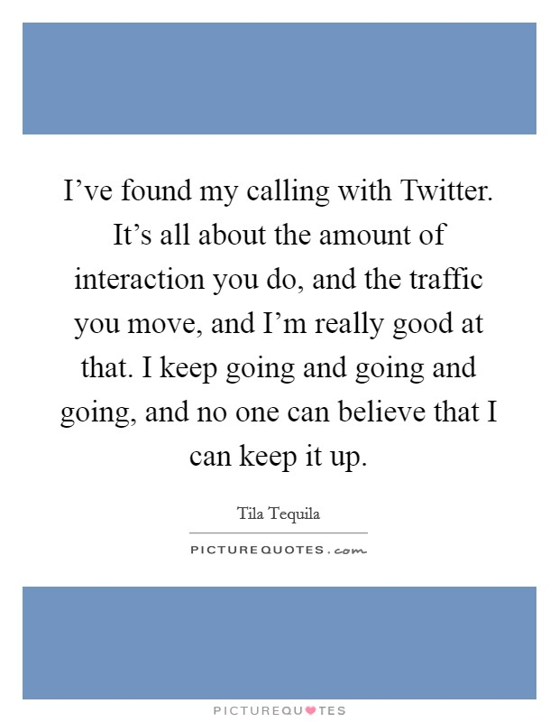I've found my calling with Twitter. It's all about the amount of interaction you do, and the traffic you move, and I'm really good at that. I keep going and going and going, and no one can believe that I can keep it up Picture Quote #1