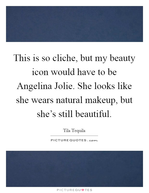 This is so cliche, but my beauty icon would have to be Angelina Jolie. She looks like she wears natural makeup, but she's still beautiful Picture Quote #1