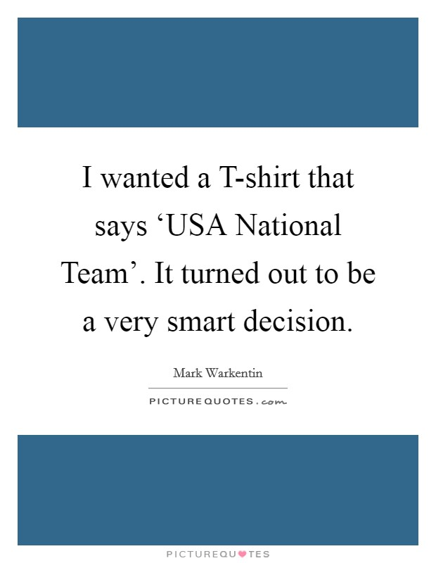 I wanted a T-shirt that says 'USA National Team'. It turned out to be a very smart decision Picture Quote #1