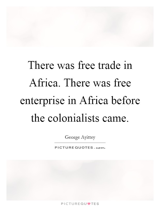 There was free trade in Africa. There was free enterprise in Africa before the colonialists came Picture Quote #1