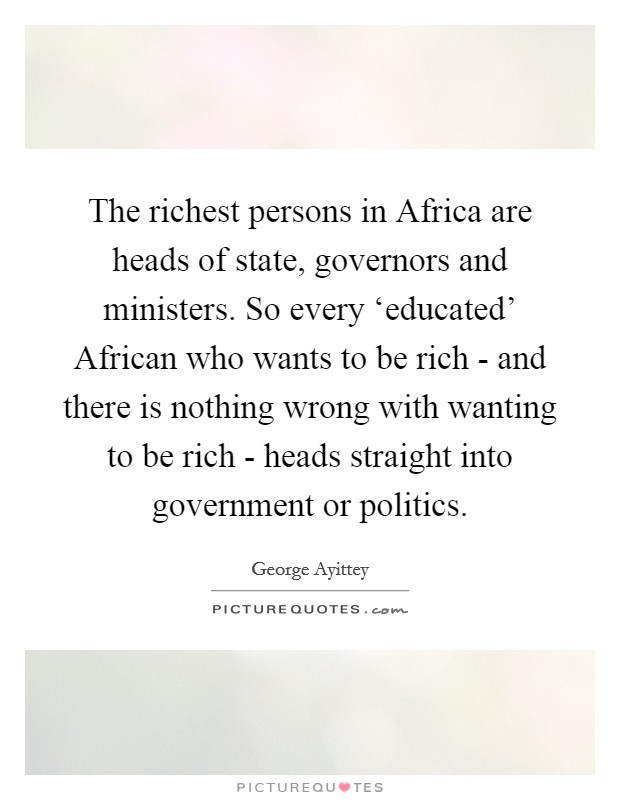 The richest persons in Africa are heads of state, governors and ministers. So every 'educated' African who wants to be rich - and there is nothing wrong with wanting to be rich - heads straight into government or politics Picture Quote #1