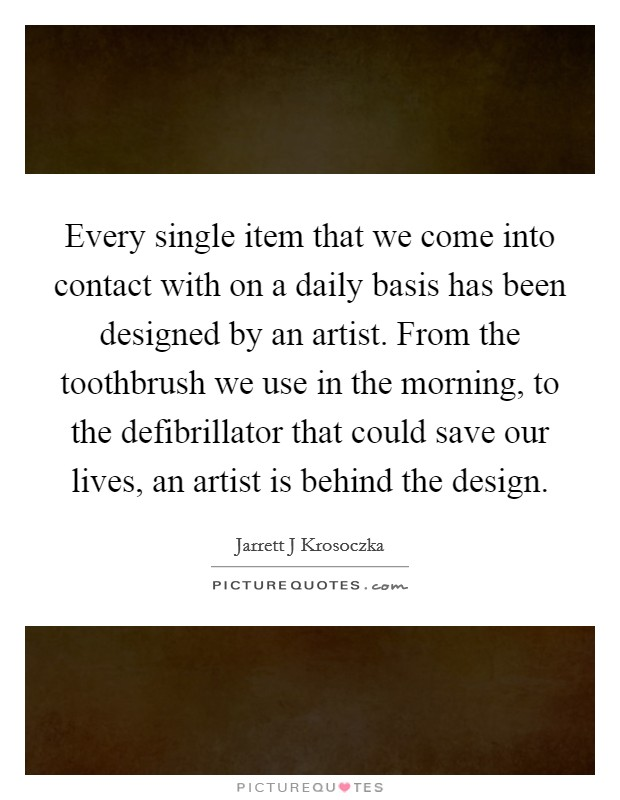 Every single item that we come into contact with on a daily basis has been designed by an artist. From the toothbrush we use in the morning, to the defibrillator that could save our lives, an artist is behind the design Picture Quote #1