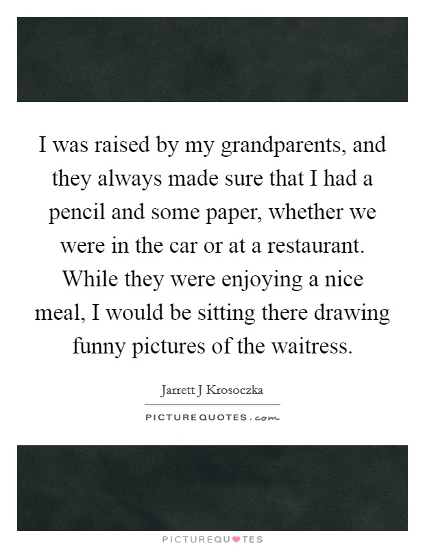 I was raised by my grandparents, and they always made sure that I had a pencil and some paper, whether we were in the car or at a restaurant. While they were enjoying a nice meal, I would be sitting there drawing funny pictures of the waitress Picture Quote #1