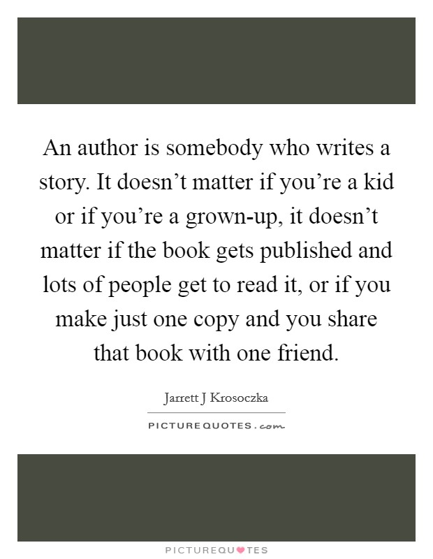 An author is somebody who writes a story. It doesn't matter if you're a kid or if you're a grown-up, it doesn't matter if the book gets published and lots of people get to read it, or if you make just one copy and you share that book with one friend Picture Quote #1