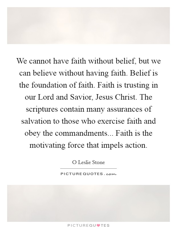 We cannot have faith without belief, but we can believe without having faith. Belief is the foundation of faith. Faith is trusting in our Lord and Savior, Jesus Christ. The scriptures contain many assurances of salvation to those who exercise faith and obey the commandments... Faith is the motivating force that impels action Picture Quote #1