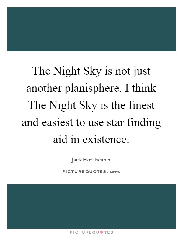 The Night Sky is not just another planisphere. I think The Night Sky is the finest and easiest to use star finding aid in existence Picture Quote #1