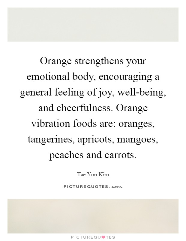 Orange strengthens your emotional body, encouraging a general feeling of joy, well-being, and cheerfulness. Orange vibration foods are: oranges, tangerines, apricots, mangoes, peaches and carrots Picture Quote #1