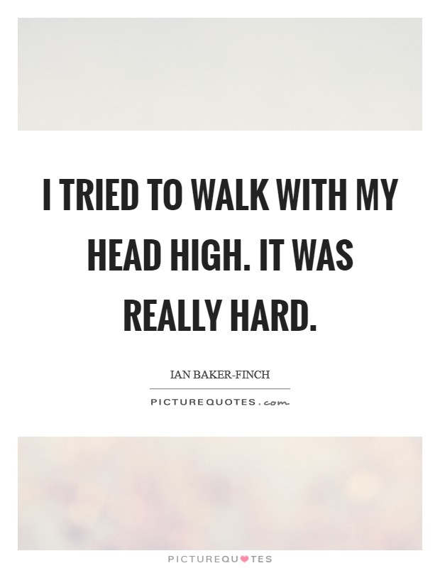 I tried to walk with my head high. It was really hard Picture Quote #1