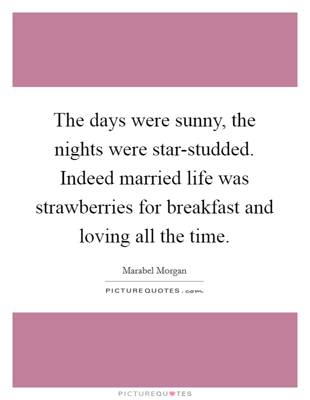 The days were sunny, the nights were star-studded. Indeed married life was strawberries for breakfast and loving all the time Picture Quote #1