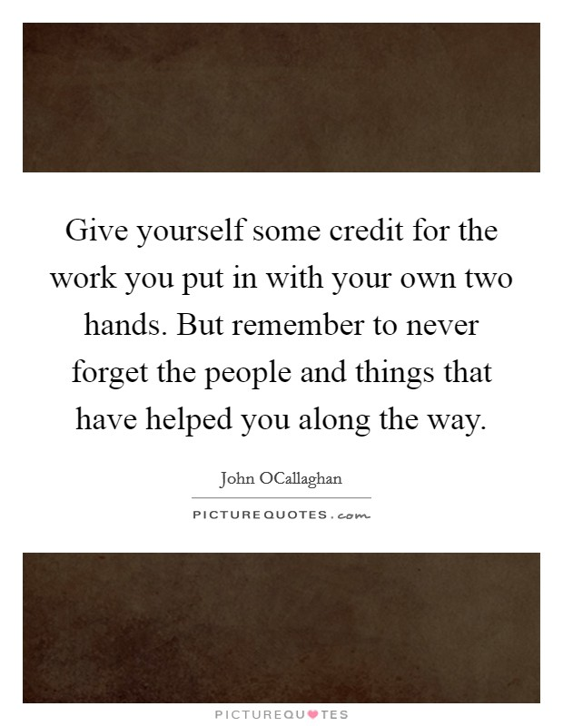 Give yourself some credit for the work you put in with your own two hands. But remember to never forget the people and things that have helped you along the way Picture Quote #1