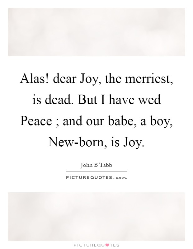Alas! dear Joy, the merriest, is dead. But I have wed Peace ; and our babe, a boy, New-born, is Joy Picture Quote #1