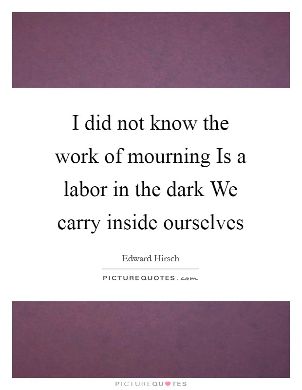 I did not know the work of mourning Is a labor in the dark We carry inside ourselves Picture Quote #1