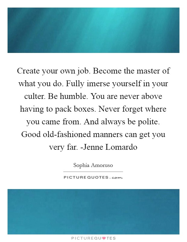 Create your own job. Become the master of what you do. Fully imerse yourself in your culter. Be humble. You are never above having to pack boxes. Never forget where you came from. And always be polite. Good old-fashioned manners can get you very far. -Jenne Lomardo Picture Quote #1