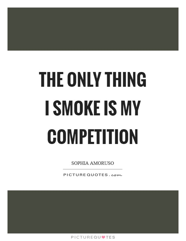 The only thing I smoke is my competition Picture Quote #1