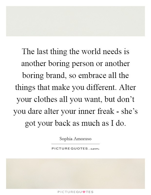 The last thing the world needs is another boring person or another boring brand, so embrace all the things that make you different. Alter your clothes all you want, but don't you dare alter your inner freak - she's got your back as much as I do Picture Quote #1