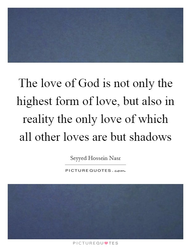 The love of God is not only the highest form of love, but also in reality the only love of which all other loves are but shadows Picture Quote #1