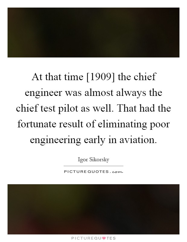 At that time [1909] the chief engineer was almost always the chief test pilot as well. That had the fortunate result of eliminating poor engineering early in aviation Picture Quote #1
