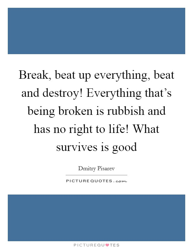 Break, beat up everything, beat and destroy! Everything that's being broken is rubbish and has no right to life! What survives is good Picture Quote #1